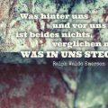 Was hinter uns und vor uns liegt, ist beides nichts, verglichen mit dem, was in uns steckt...