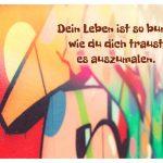 Buntes Graffiti mit dem Spruch: Dein Leben ist so bunt, wie du dich traust es auszumalen.