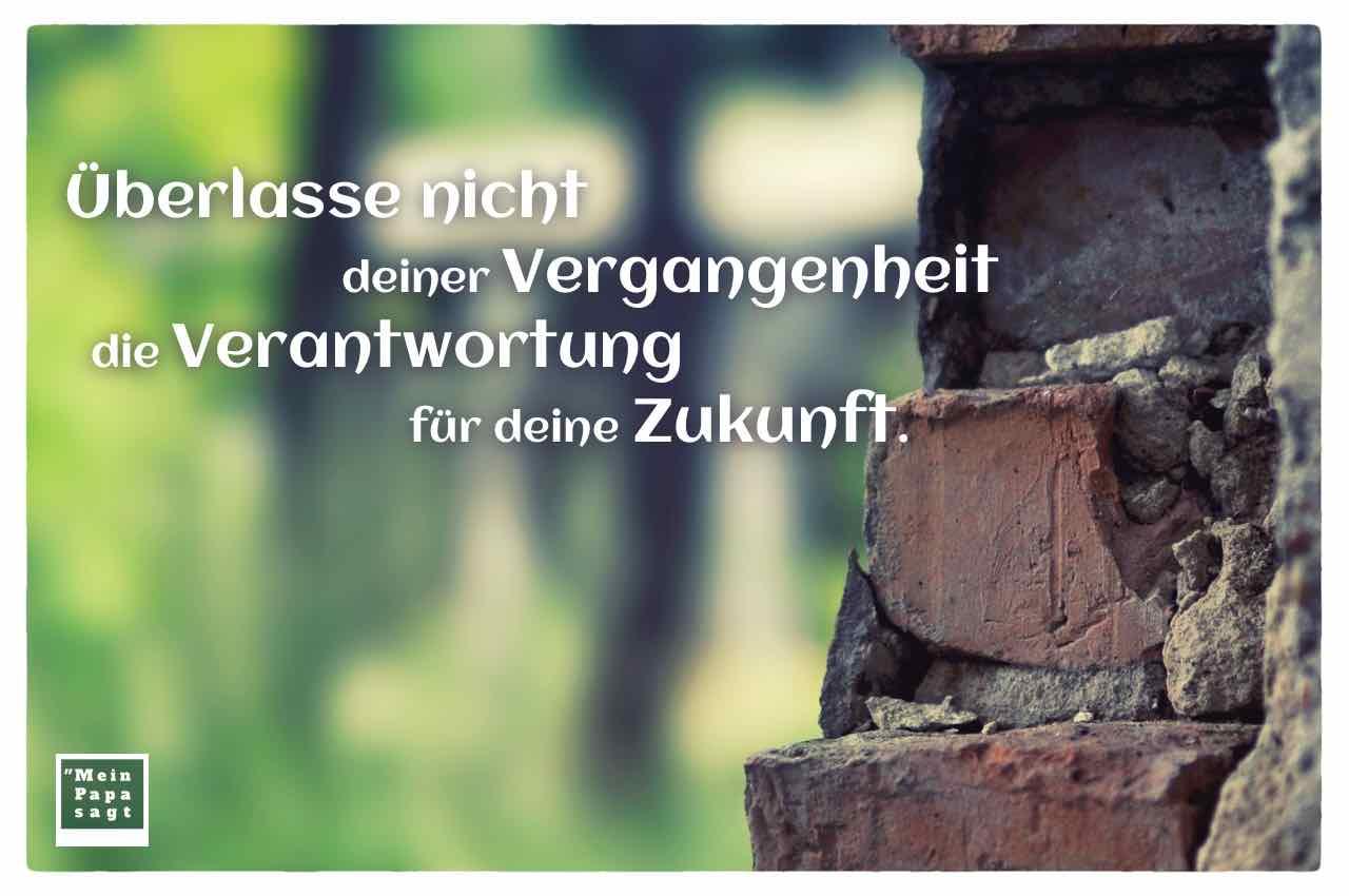 altes Mauerwerk mit dem Spruch: Überlasse nicht deiner Vergangenheit die Verantwortung für deine Zukunft.