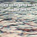 Die Wellen des Lebens hören nie auf. Lasst uns surfen lernen...