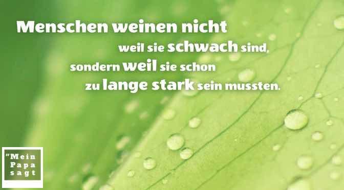 Menschen weinen nicht weil sie schwach sind, sondern weil sie schon zu lange stark sein mussten…