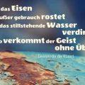 So wie das Eisen außer gebrauch rostet und das stillstehende Wasser verdirbt, so verkommt der Geist ohne Übung...