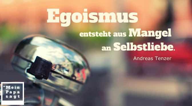 Egoismus entsteht aus Mangel an Selbstliebe…