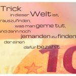 10 EURO Schein mit dem Spruch: Der Trick in dieser Welt ist, herauszufinden, was man gerne tut, und dann noch jemanden zu finden, der einen dafür bezahlt.
