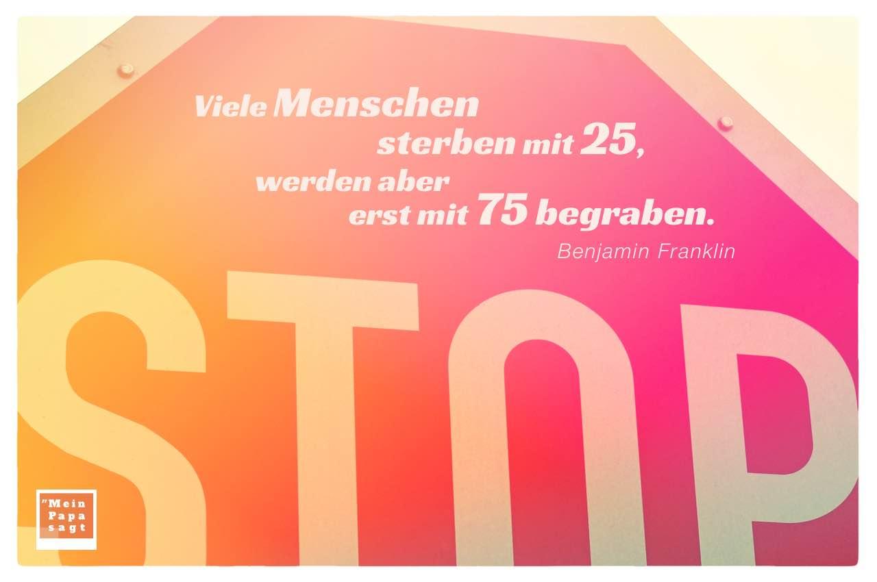 STOP-Schild mit dem Franklin Zitat: Viele Menschen sterben mit 25, werden aber erst mit 75 begraben. Benjamin Franklin