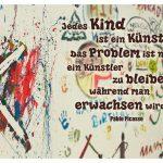 Graffiti von Kindern mit dem Picasso Zitat: Jedes Kind ist ein Künstler. Das Problem ist nur, ein Künstler zu bleiben, während man erwachsen wird. Pablo Picasso