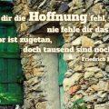 Schlägt dir die Hoffnung fehl, nie fehle dir das Hoffen! Ein Tor ist zugetan, doch tausend sind noch offen...