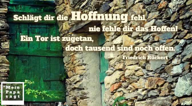 Schlägt dir die Hoffnung fehl, nie fehle dir das Hoffen! Ein Tor ist zugetan, doch tausend sind noch offen…