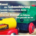 Spielzeug Eisenbahn mit dem Fontane Zitat: Die Kunst der Lebensführung besteht bekanntlich darin, mit gerade so viel Dampf zu fahren, wie gerade da ist. Theodor Fontane