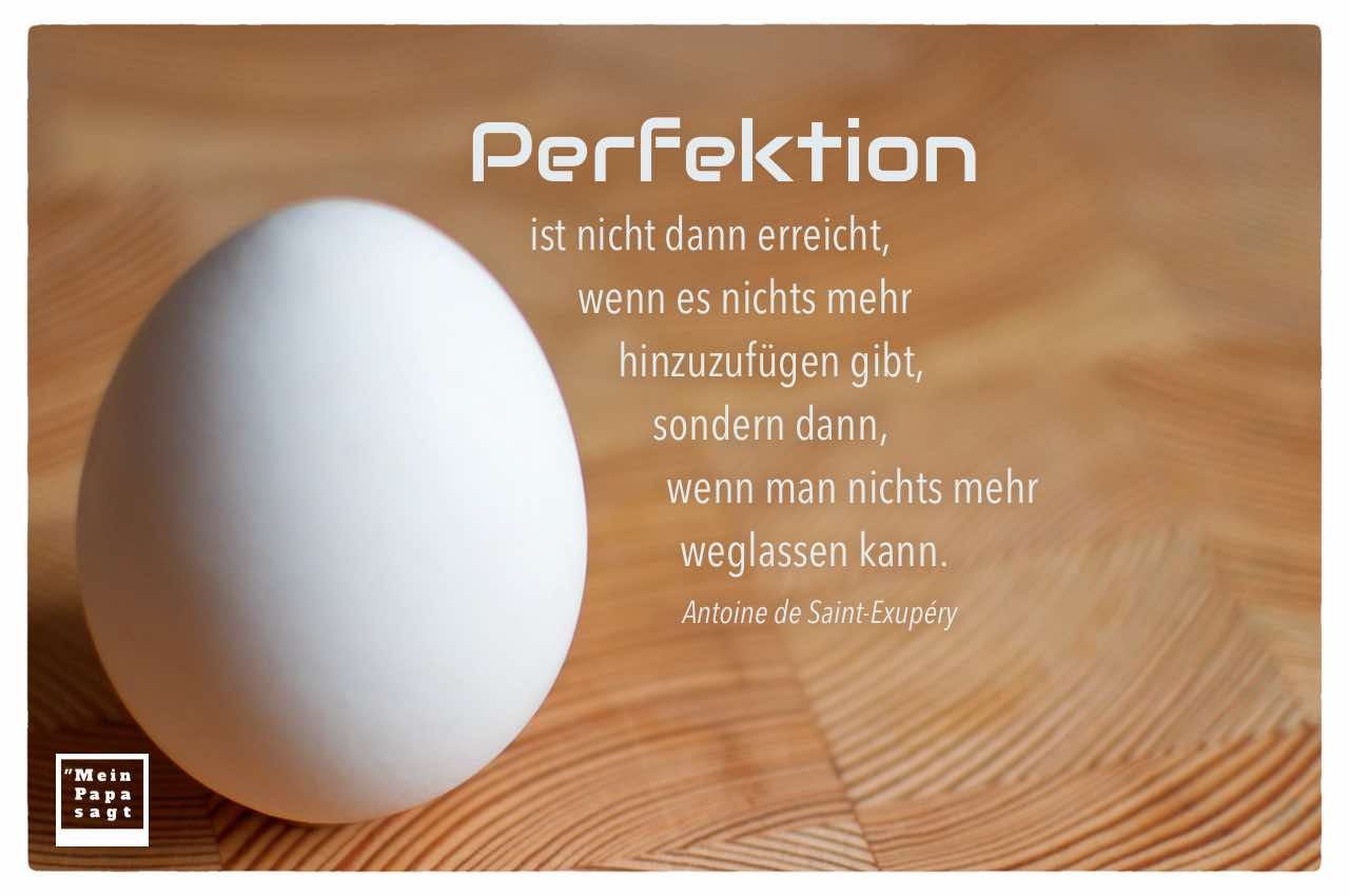 Ei mit dem Saint-Exupéry Zitat: Perfektion ist nicht dann erreicht, wenn es nichts mehr hinzuzufügen gibt, sondern dann, wenn man nichts mehr weglassen kann. Antoine de Saint-Exupéry