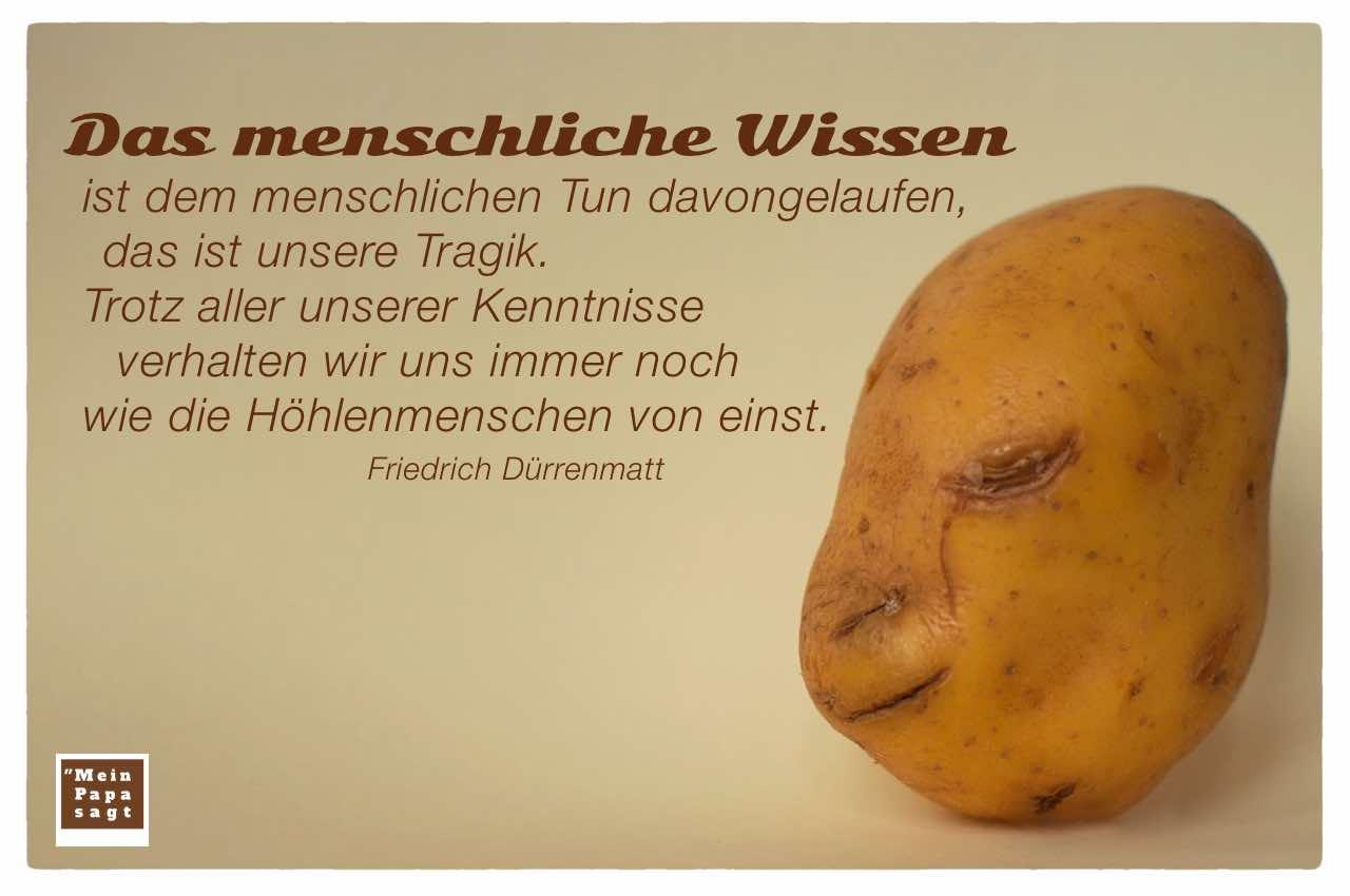 Kartoffelgesicht mit dem Dürrenmatt Zitat: Das menschliche Wissen ist dem menschlichen Tun davongelaufen, das ist unsere Tragik. Trotz aller unserer Kenntnisse verhalten wir uns immer noch wie die Höhlenmenschen von einst. Friedrich Dürrenmatt