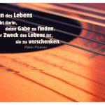 Gitarre mit dem Picasso Zitat: Der Sinn des Lebens besteht darin, deine Gabe zu finden. Der Zweck des Lebens ist, sie zu verschenken. Pablo Picasso