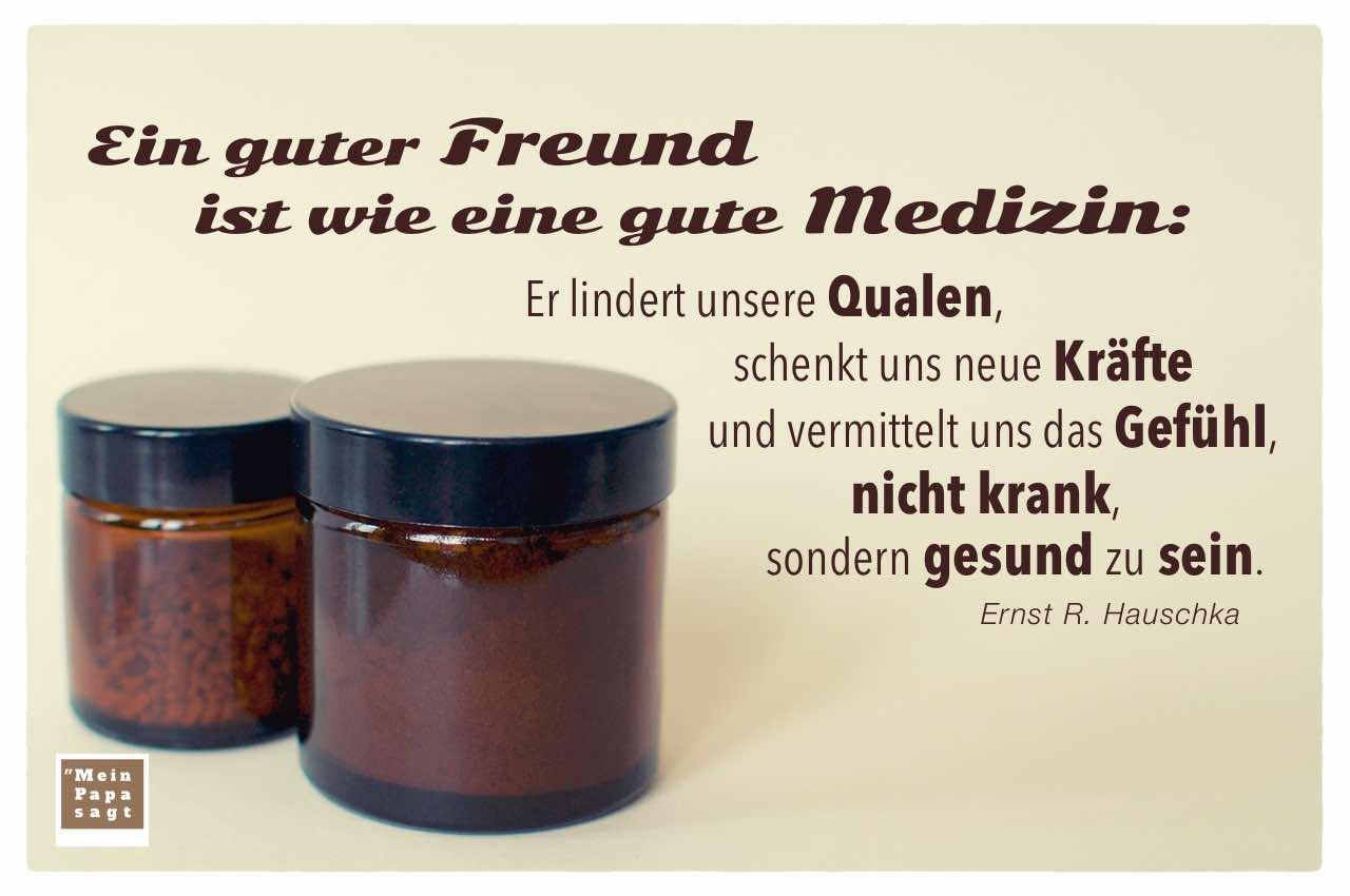 ein guter freund ist wie eine gute medizin er lindert unsere qualen. Black Bedroom Furniture Sets. Home Design Ideas