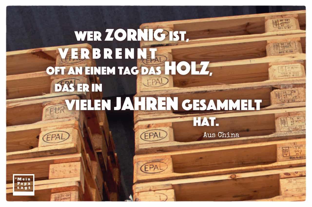 Europaletten mit dem chinesischen Sprichwort: Wer zornig ist, verbrennt oft an einem Tag das Holz, das er in vielen Jahren gesammelt hat. Aus China