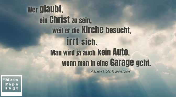 Wer glaubt, ein Christ zu sein, weil er die Kirche besucht, irrt sich. Man wird ja auch kein Auto, wenn man in eine Garage geht