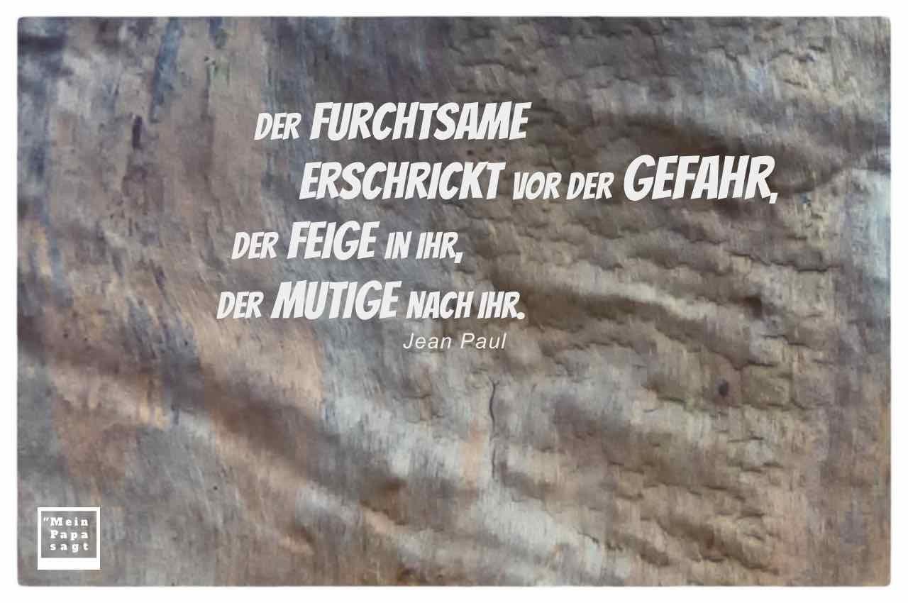 Rinde einer Platane mit dem Paul Zitat: Der Furchtsame erschrickt vor der Gefahr, der Feige in ihr, der Mutige nach ihr. Jean Paul