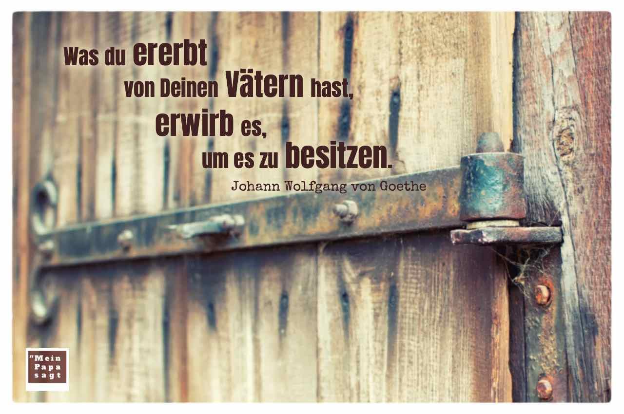 Alte Scheunentür mit dem Goethe Zitat: Was du ererbt von Deinen Vätern hast, erwirb es, um es zu besitzen. Johann Wolfgang von Goethe