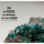 Kristalle mit dem Feuchtersleben Zitate-Bild: Nur die Sache ist verloren, die man aufgibt. Ernst von Feuchtersleben
