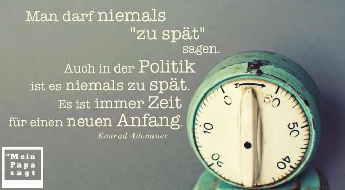 """Man darf niemals """"zu spät"""" sagen. Auch in der Politik ist es niemals zu spät. Es ist immer Zeit für einen neuen Anfang."""