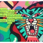 Tiger Graffiti mit dem Voltaire Zitate Bild: In einer irrsinnigen Welt vernünftig sein zu wollen, ist schon wieder ein Irrsinn für sich. Voltaire