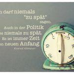 """Alte Eieruhr mit Adenauer Zitate Bildern: Man darf niemals """"zu spät"""" sagen. Auch in der Politik ist es niemals zu spät. Es ist immer Zeit für einen neuen Anfang. Konrad Adenauer"""