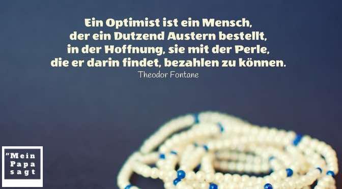 Ein Optimist ist ein Mensch, der ein Dutzend Austern bestellt, in der Hoffnung, sie mit der Perle, die er darin findet, bezahlen zu können.