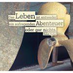 Schiffsschraube mit Ruder und dem Keller Zitate Bildern: Das Leben ist entweder ein aufregendes Abenteuer oder gar nichts. Helen Keller
