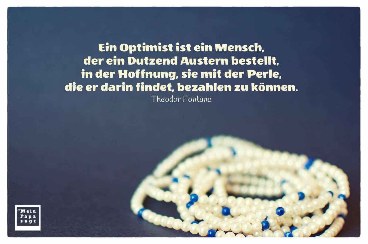 Perlenkette mit Fontane Zitate Bildern: Ein Optimist ist ein Mensch, der ein Dutzend Austern bestellt, in der Hoffnung, sie mit der Perle, die er darin findet, bezahlen zu können. Theodor Fontane