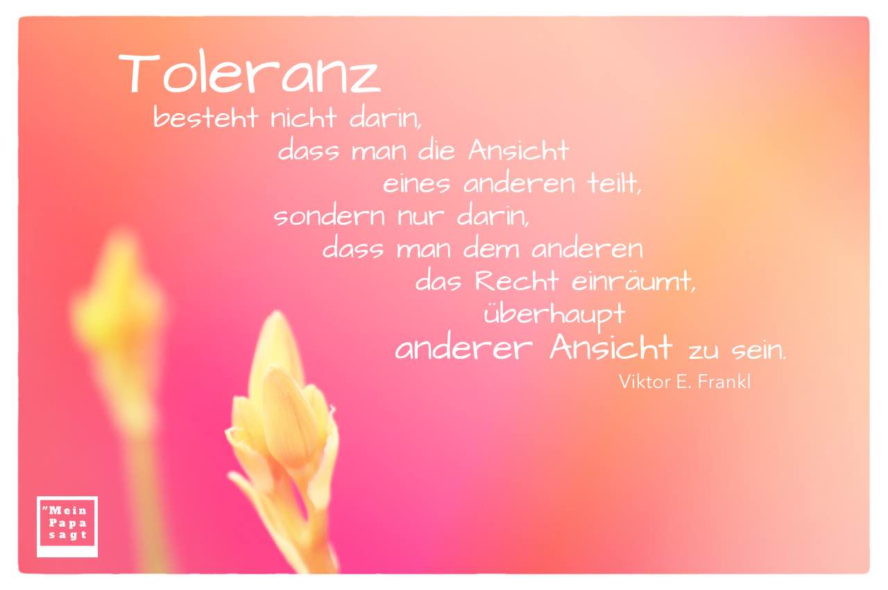 2 Knospen mit Frankl Zitate Bilder: Toleranz besteht nicht darin, dass man die Ansicht eines anderen teilt, sondern nur darin, dass man dem anderen das Recht einräumt, überhaupt anderer Ansicht zu sein. Viktor E. Frankl
