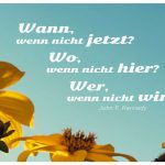 Blume Sonnenhut mit Kennedy Zitate Bildern: Wann, wenn nicht jetzt? Wo, wenn nicht hier? Wer, wenn nicht wir? John F. Kennedy