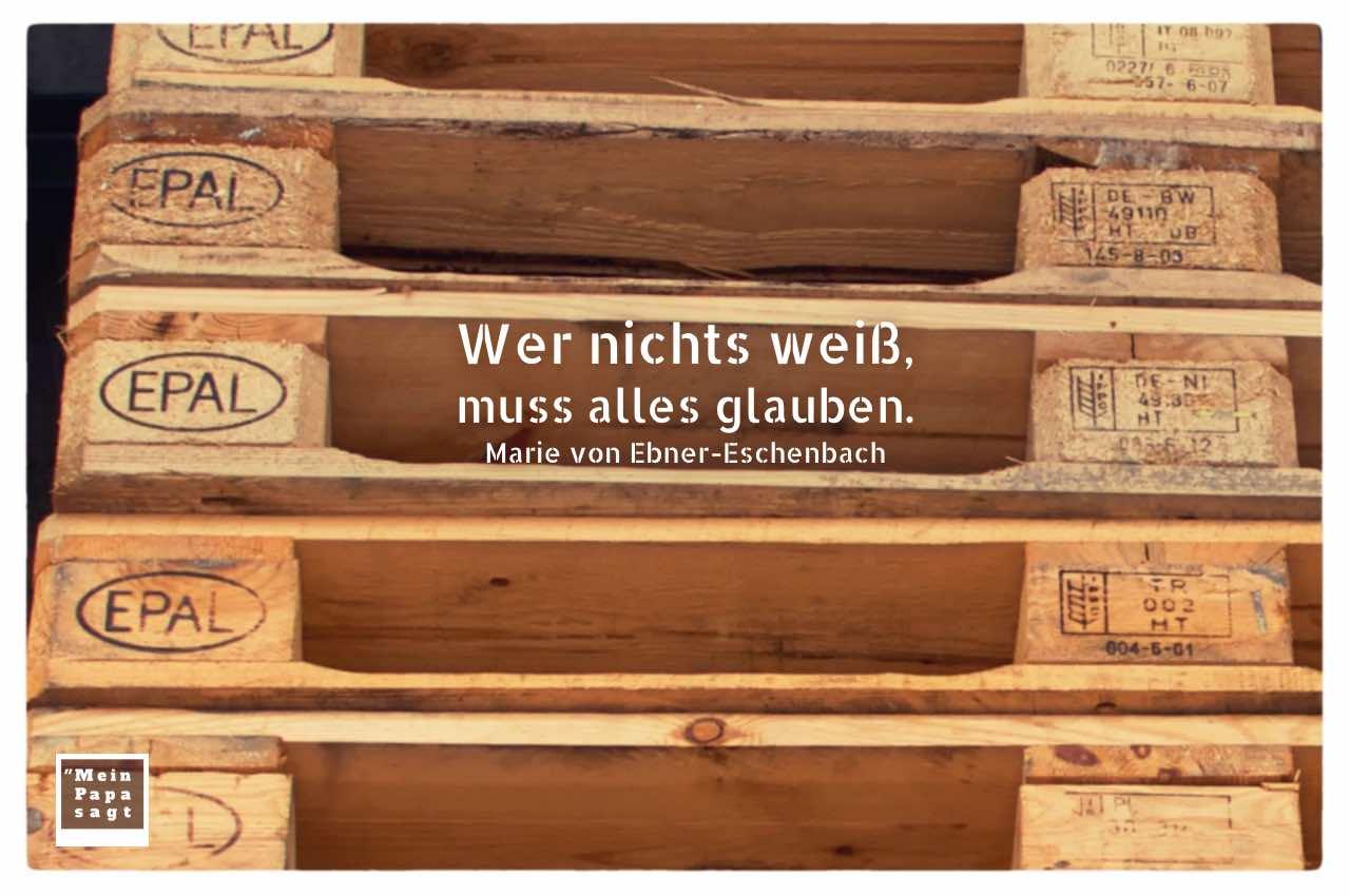 EURO Paletten mit Ebner-Eschenbach Zitate Bildern: Wer nichts weiß, muss alles glauben. Marie von Ebner-Eschenbach