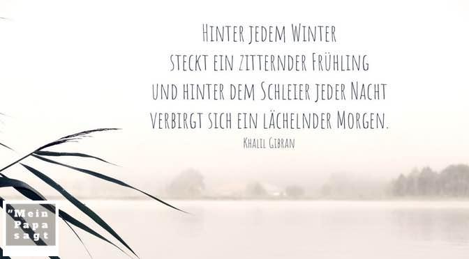 Hinter jedem Winter steckt ein zitternder Frühling und hinter dem Schleier jeder Nacht verbirgt sich ein lächelnder Morgen