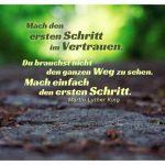 Waldweg mit Martin Luther King Zitate Bildern: Mach den ersten Schritt im Vertrauen. Du brauchst nicht den ganzen Weg zu sehen. Mach einfach den ersten Schritt. Martin Luther King