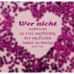 Herz aus Herzen mit Jean Paul Zitate Bildern: Wer nicht zuweilen zu viel empfindet, der empfindet immer zu wenig. Jean Paul
