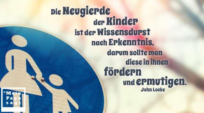 Die Neugierde der Kinder ist der Wissensdurst nach Erkenntnis, darum sollte man diese in ihnen fördern und ermutigen