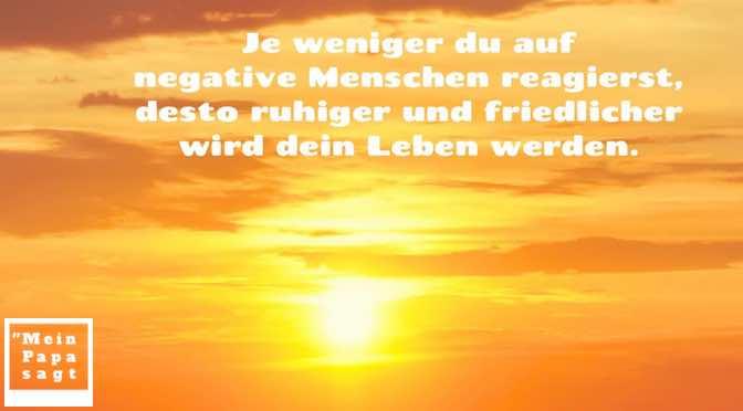 Je weniger du auf negative Menschen reagierst, desto ruhiger und friedlicher wird dein Leben werden