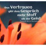 Blütenkelch mit Rochefoucauld Zitate Bild: Das Vertrauen gibt dem Gespräch mehr Stoff als der Geist. François de La Rochefoucauld