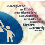 Strassenschild Mutter Kind und Locke Zitate Bild: Die Neugierde der Kinder ist der Wissensdurst nach Erkenntnis, darum sollte man diese in ihnen fördern und ermutigen. John Locke