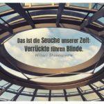 Kuppel Reichstag mit Shakespeare Zitate in Bildern: Das ist die Seuche unserer Zeit: Verrückte führen Blinde. William Shakespeare