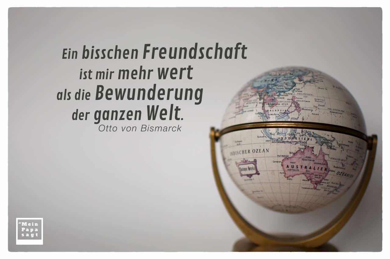 Globus Welt mit dem Bismarck Zitate Bild: Ein bisschen Freundschaft ist mir mehr wert als die Bewunderung der ganzen Welt. Otto von Bismarck