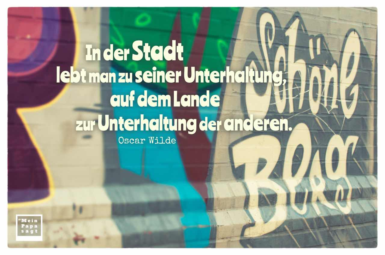 Schöneberg Graffiti mit dem Wilde Zitat im Bild: In der Stadt lebt man zu seiner Unterhaltung, auf dem Lande zur Unterhaltung der anderen. Oscar Wilde