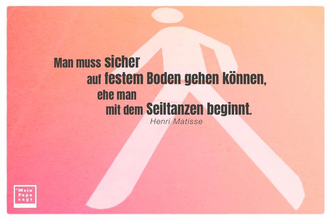 Strassenmarkierung Fußgänger mit Mein Papa sagt Henri Matisse Zitate Bilder: Man muss sicher auf festem Boden gehen können, ehe man mit dem Seiltanzen beginnt. Henri Matisse