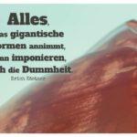 Fels mit Kästner Zitate Bilder: Alles, was gigantische Formen annimmt, kann imponieren, auch die Dummheit. Erich Kästner