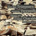 Beitragsbild - Aus den Trümmern unserer Verzweiflung bauen wir unseren Charakter