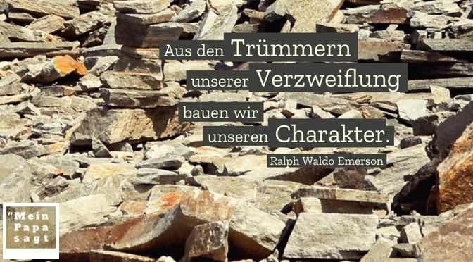 Aus den Trümmern unserer Verzweiflung bauen wir unseren Charakter