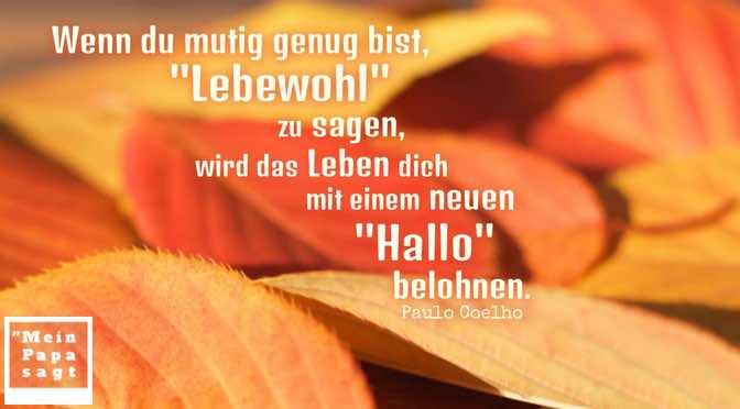 """Wenn du mutig genug bist, """"Lebewohl"""" zu sagen, wird das Leben dich mit einem neuen """"Hallo"""" belohnen"""