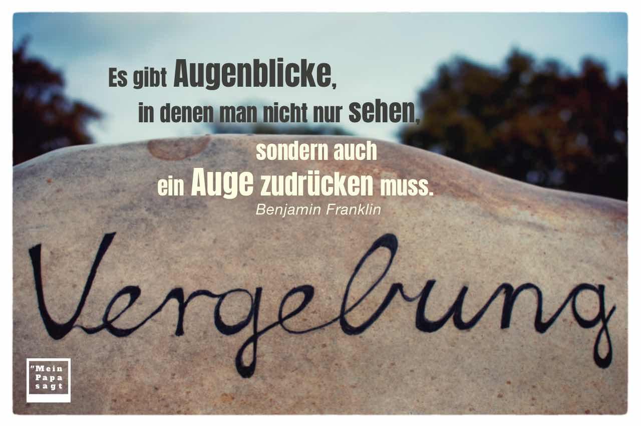 Fels mit Aufschrift: Vergebung und Franklin Zitate Bilder: Es gibt Augenblicke, in denen man nicht nur sehen, sondern auch ein Auge zudrücken muss. Benjamin Franklin