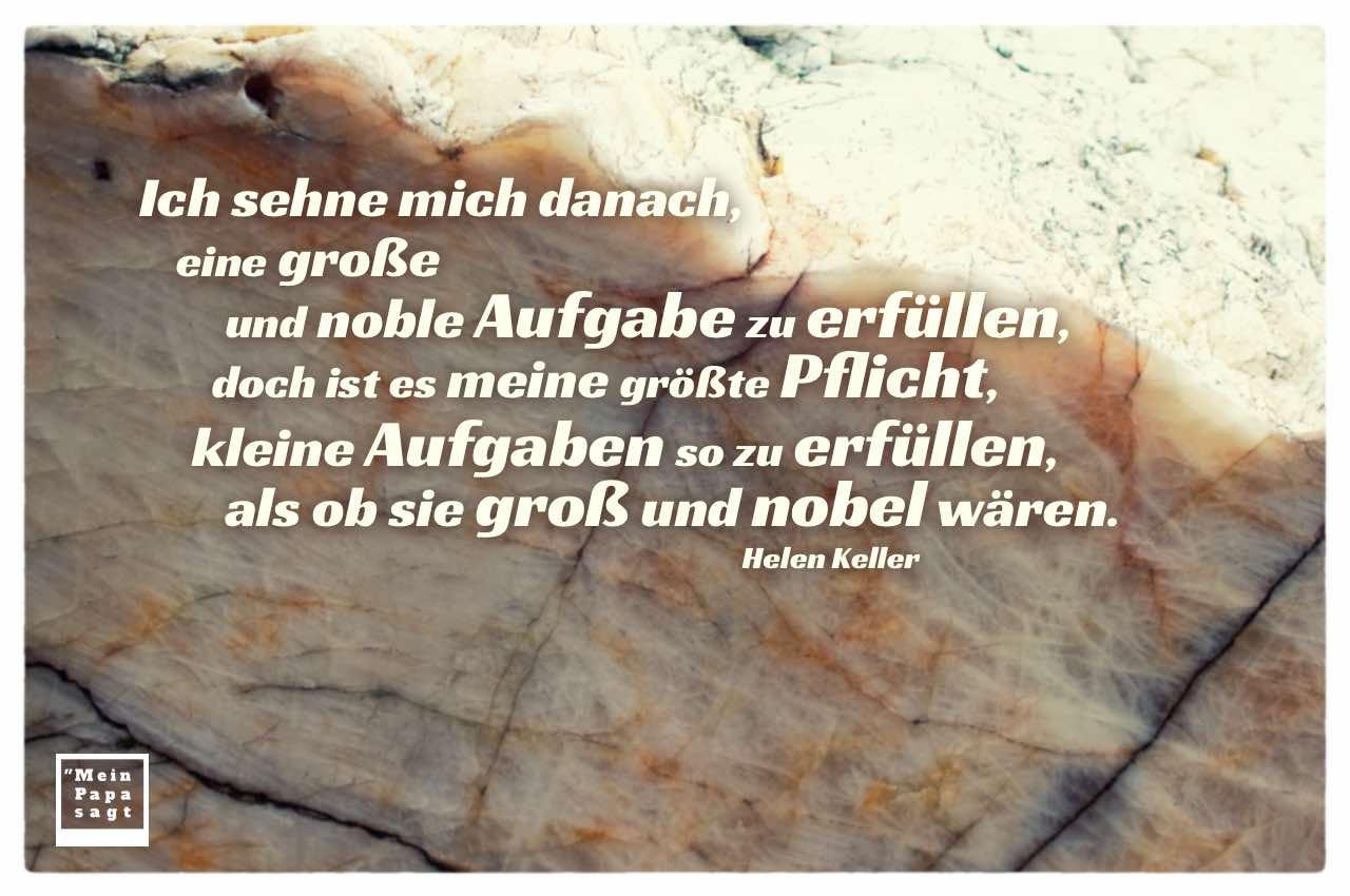 Felsen mit Keller Zitate Bilder: Ich sehne mich danach, eine große und noble Aufgabe zu erfüllen, doch ist es meine größte Pflicht, kleine Aufgaben so zu erfüllen, als ob sie groß und nobel wären. Helen Keller