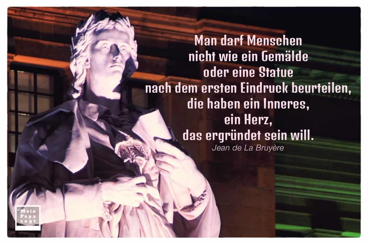 Schiller Statue Gendarmenmarkt mit La Bruyère Zitate Bilder: Man darf Menschen nicht wie ein Gemälde oder eine Statue nach dem ersten Eindruck beurteilen, die haben ein Inneres, ein Herz, das ergründet sein will. Jean de La Bruyère