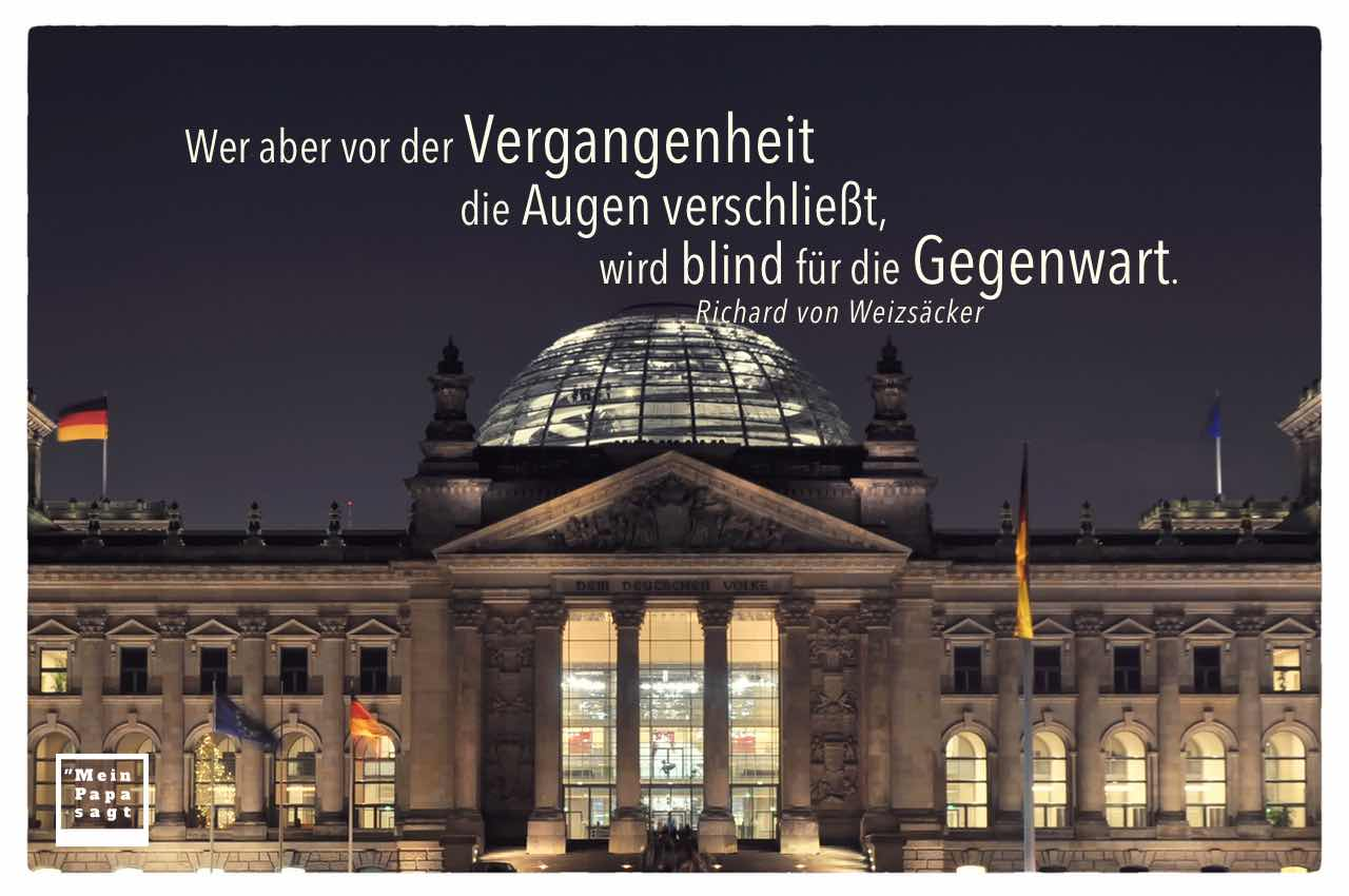 Reichstag mit dem Weizsäcker Zitate Bild: Wer aber vor der Vergangenheit die Augen verschließt, wird blind für die Gegenwart. Richard von Weizsäcker